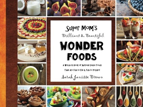 9781530119936: Super Mom's Brilliant & Beautiful Wonder Foods: A Wordless Books of Nutrient Dense Foods That Are Fun to Eat & Fun to Prepare!
