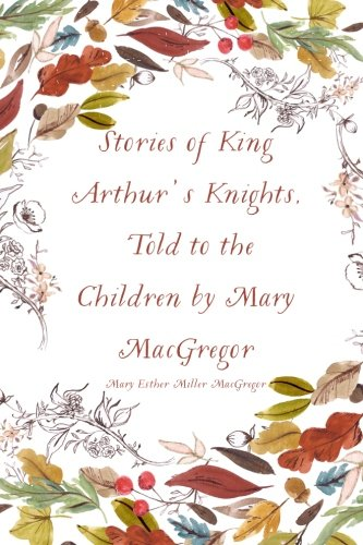 9781530121052: Stories of King Arthur's Knights, Told to the Children by Mary MacGregor