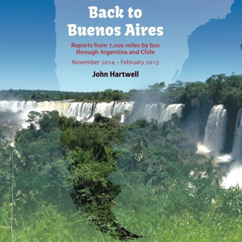 Back to Buenos Aires: Reports from 7000 miles by bus through Argentina and Chile: John W Hartwell