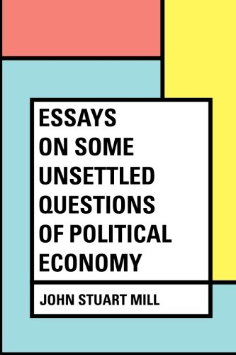 economy essay political question some unsettled Some of john stuart mill's greatest intellectual works system of logic, ratiocinative and inductive, 1843 essays on some unsettled questions of political economy.