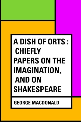 9781530135974: A Dish of Orts : Chiefly Papers on the Imagination, and on Shakespeare