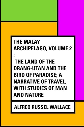 9781530144907: The Malay Archipelago, Volume 2 : The Land of the Orang-utan and the Bird of Paradise; A Narrative of Travel, with Studies of Man and Nature