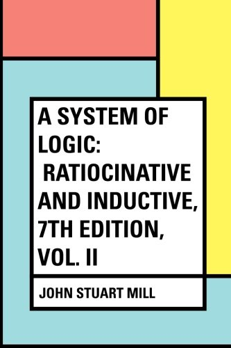 9781530153510: A System of Logic: Ratiocinative and Inductive, 7th Edition, Vol. II