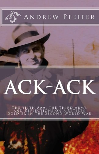 9781530156436: Ack-Ack: The 411th AAA, The Third Army, and Reflections on a Citizen-Soldier in the Second World War