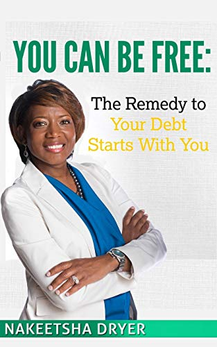 You Can Be Free: The Remedy to Your Debt Starts With You: Nakeetsha Dryer
