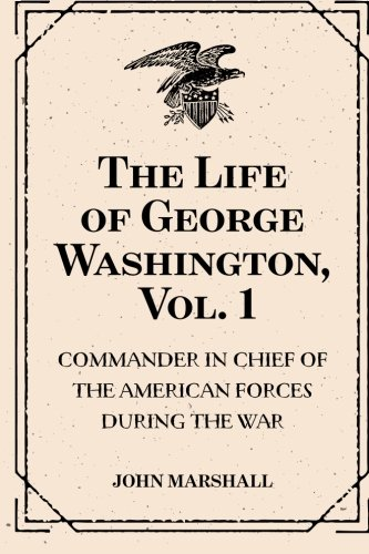 9781530176120: The Life of George Washington, Vol. 1 : Commander in Chief of the American Forces During the War : which Established the Independence of his Country and First : President of the United States