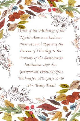 9781530226573: Sketch of the Mythology of the North American Indians: First Annual Report of the Bureau of Ethnology to the: Secretary of the Smithsonian ... Office, Washington, 1881, pages 17-56
