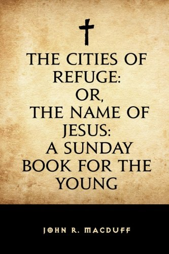 The Cities of Refuge: Or, the Name: John R Macduff