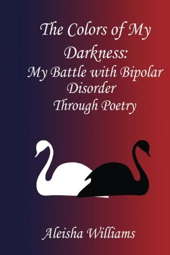 9781530269655: The Colors of my Darkness: My Battle with Bipolar Disorder Through Poetry (My Mental Health Journey) (Volume 1)