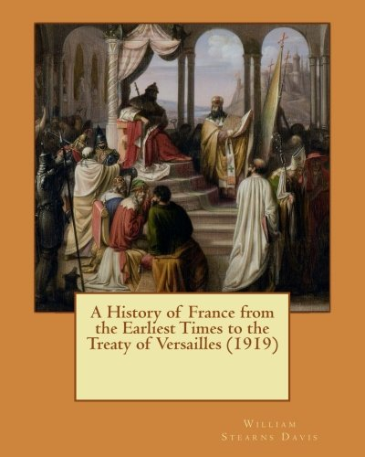 A History of France from the Earliest: Davis, William Stearns