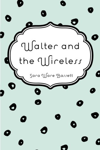 Walter and the Wireless 9781530298129 Sara Ware Bassett was a prolific American author of fiction and nonfiction. Her novels primarily deal with New England characters, and most of them are set in two fictional Cape Cod villages she created, Belleport and Wilton.