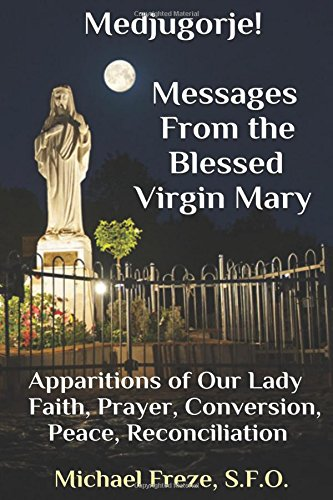 Medjugorje! Latest Marian Messages For The World: Marian Apparitions Faith, Prayer, Conversion: ...