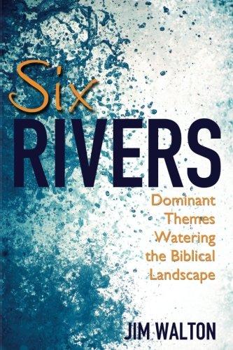 Six Rivers: Dominant Themes Watering the Biblical: Walton, Jim