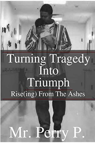 Rise(ing) From The Ashes: Turning Tragedy Into Triumph: Mr. Perry P.