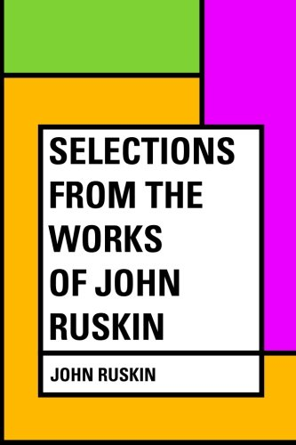 Selections from the Works of John Ruskin: Ruskin, John