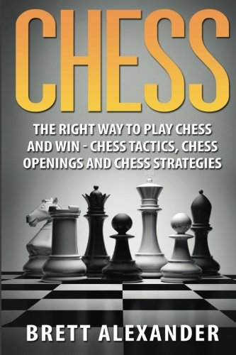 9781530356140: Chess: The Right Way to Play Chess and Win - Chess Tactics, Chess Openings and Chess Strategies