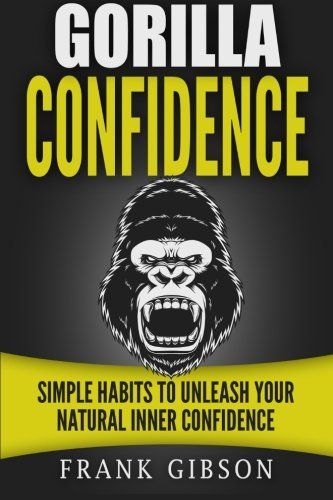 Gorilla Confidence: Simple Habits to Unleash Your Natural Inner Confidence: Frank Gibson