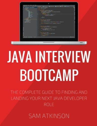 Java Interview Bootcamp: The Complete Guide To Finding And Landing Your Next Java Developer Role: ...