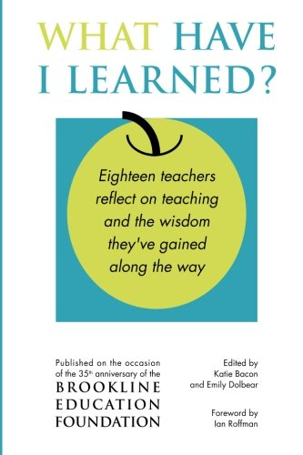 What Have I Learned?: Eighteen Teachers Reflect: Brookline Education Foundation