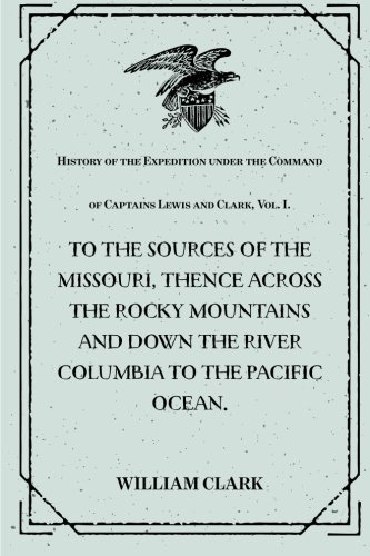 9781530387144: History of the Expedition under the Command of Captains Lewis and Clark, Vol. I. : To the Sources of the Missouri, Thence Across the Rocky Mountains ... Ocean. : Performed During the Years 1804-5-6.
