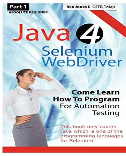 9781530408368: Absolute Beginner (Part 1) Java 4 Selenium WebDriver: Come Learn How To Program For Automation Testing (Black & White Edition) (Practical How To Selenium Tutorials)