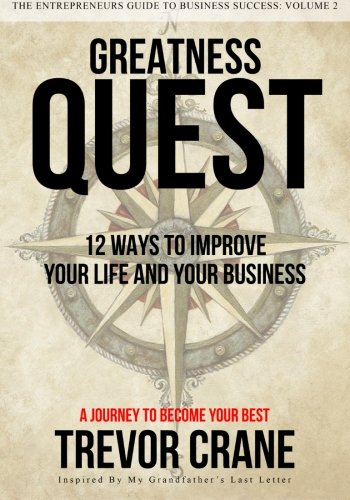 Greatness Quest - A Journey To Become Your Best: 12 Ways To Improve Your Life And Your Business (...