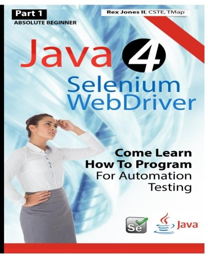 9781530408580: Absolute Beginner (Part 1) Java 4 Selenium WebDriver: Come Learn How To Program For Automation Testing (Full Color Edition) (Practical How To Selenium Tutorials)