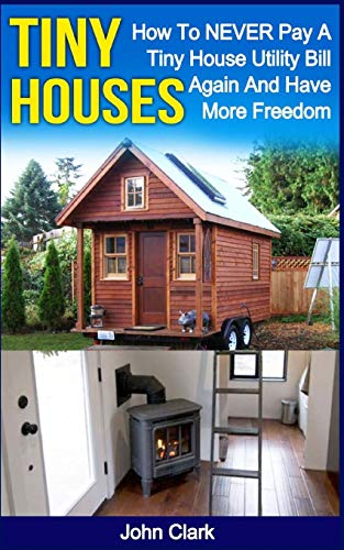 9781530418534: Tiny Houses: How To NEVER Pay A Tiny House Utility Bill Again And Have More Freedom