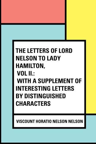 9781530423040: The Letters of Lord Nelson to Lady Hamilton, Vol II.: With A Supplement Of Interesting Letters By Distinguished Characters