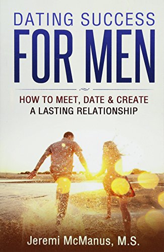 9781530459308: Dating Success for Men: How to Meet, Date, & Create a Lasting Relationship