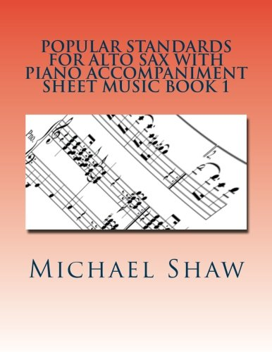 9781530507009: Popular Standards For Alto Sax With Piano Accompaniment Sheet Music Book 1: Sheet Music For Alto Sax & Piano (Volume 1)