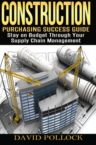 Construction: Purchasing Success Guide, Stay on Budget Through Your Supply Chain Management: ...