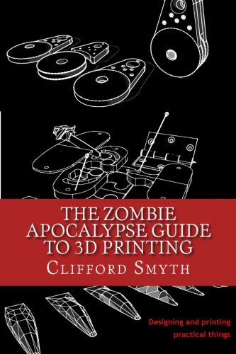 9781530542772: The Zombie Apocalypse Guide to 3D printing: Designing and printing practical objects