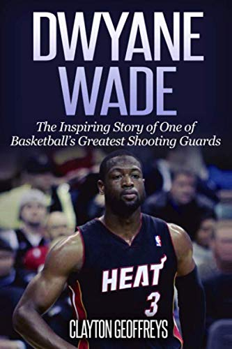9781530569106: Dwyane Wade: The Inspiring Story of One of Basketball's Greatest Shooting Guards (Basketball Biography Books)