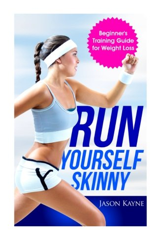 Run Yourself Skinny: The Beginner's Training Guide for Weight Loss: Kayne, Jason