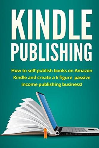Kindle Publishing: How to self-publish books on Amazon Kindle and create a 6 figure passive income ...