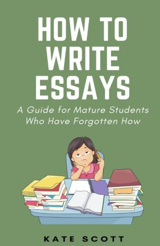 9781530636716: How to Write Essays: A Guide for Mature Students Who Have Forgotten How
