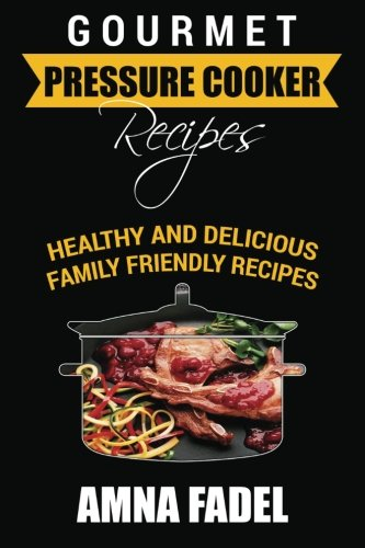 Gourmet Pressure Cooker Recipes: Healthy and Delicious Family Friendly Recipes: Amna Fadel