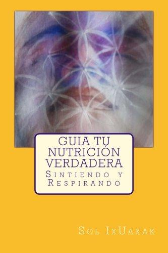 9781530644674: Guía TU Nutrición Verdadera: Sintiendo y Respirando (Recuperando tu poder) (Volume 1) (Spanish Edition)