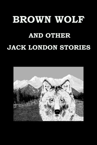 Brown Wolf and Other Jack London Stories: Jack London