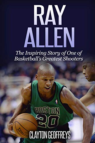 Ray Allen: The Inspiring Story of One of Basketball's Greatest Shooters