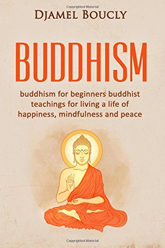 Buddhism: Buddhism for Beginners Buddhist Teachings for: Djamel Boucly
