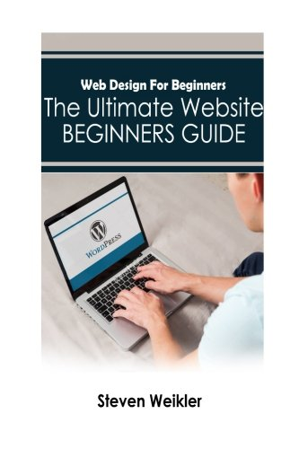 Web Design for Beginners: The Ultimate Website Beginners Guide: Steven Weikler