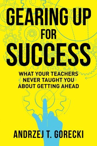 Gearing Up for Success: What Your Teachers Never Taught You about Getting Ahead: Andrzej T. Gorecki