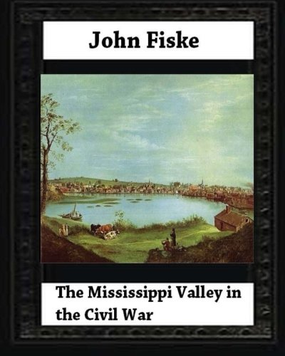 9781530682812: The Mississippi Valley in the Civil War (1900) by John Fiske (philosopher)