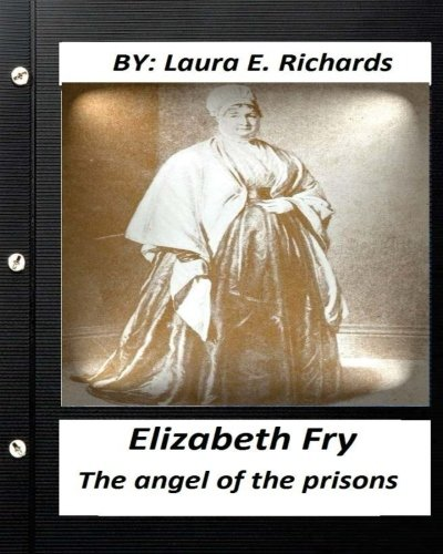 Elizabeth Fry: The Angel of the Prisons.by: Laura E Richards