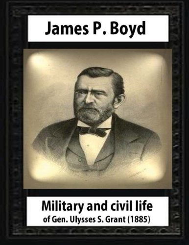 9781530707492: Military and civil life of Gen. Ulysses S. Grant(1885) by James P. Boyd