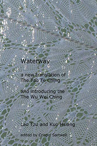 Waterway: A New Translation of the Tao Te Ching, and Introducing the Wu Wei Ching: Crispin Sartwell...