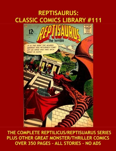 9781530774807: Reptisaurus: Classic Comics Library #111: The Complete Reptilicus/Reptisaurus Series - Plus Other Great Monster/Thriller Comics - Over 350 Pages - All Stories - No Ads
