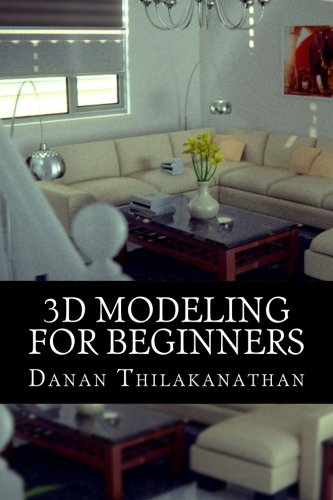 9781530799626: 3D Modeling For Beginners: Learn everything you need to know about 3D Modeling!